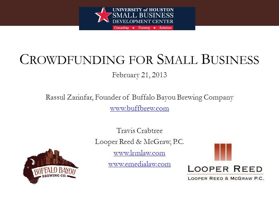 C ROWDFUNDING FOR S MALL B USINESS February 21, 2013 Rassul Zarinfar, Founder of Buffalo Bayou Brewing Company www.buffbrew.com Travis Crabtree Looper