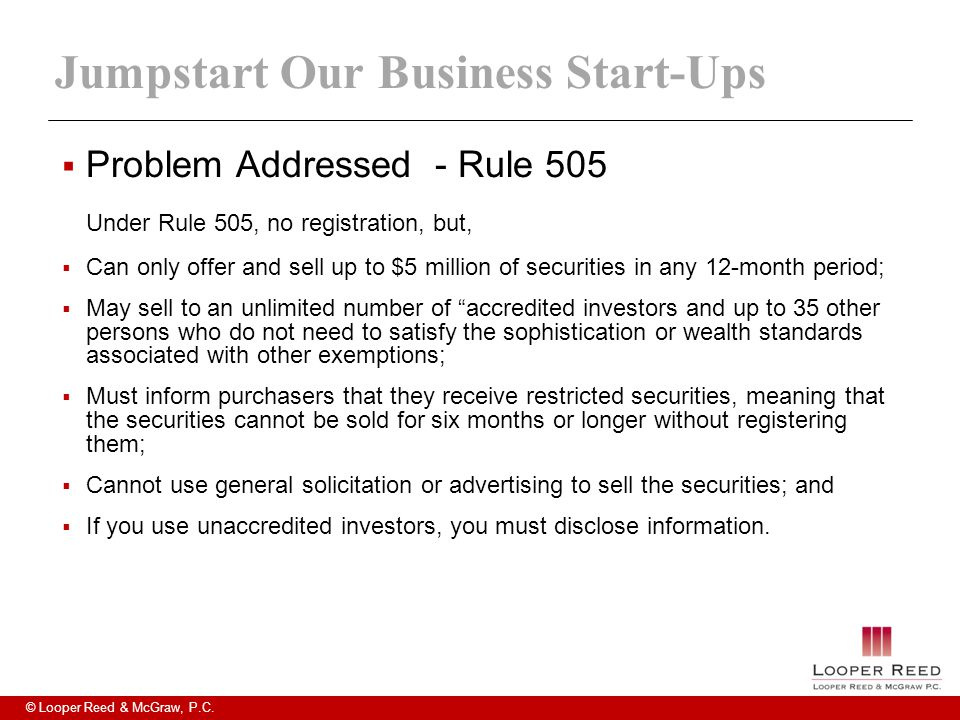 © Looper Reed & McGraw, P.C. Jumpstart Our Business Start-Ups  Problem Addressed - Rule 505 Under Rule 505, no registration, but,  Can only offer an