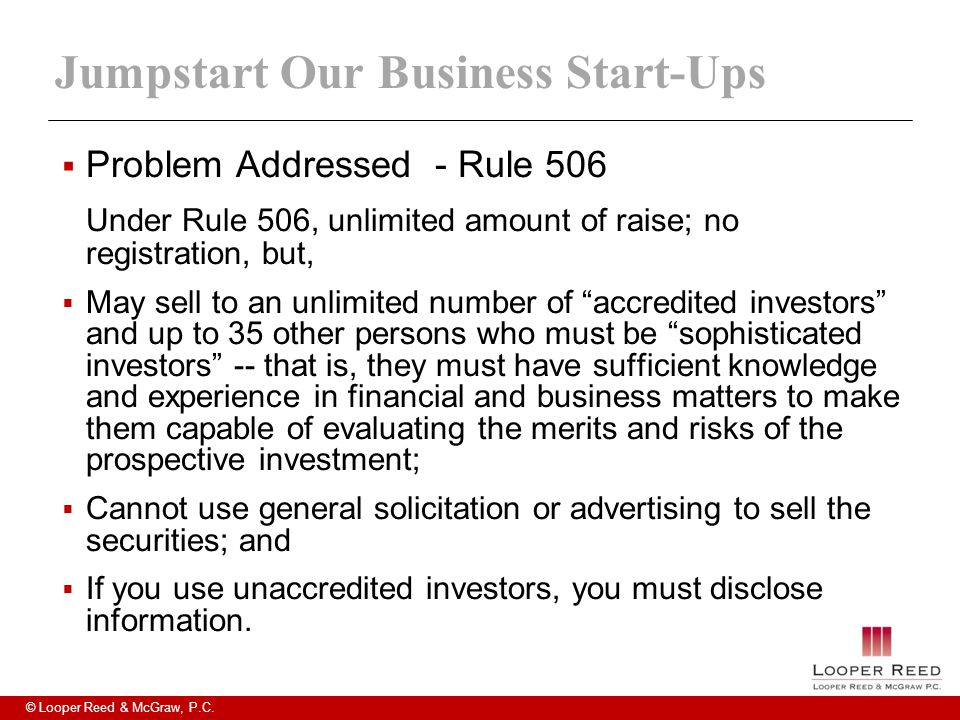 © Looper Reed & McGraw, P.C. Jumpstart Our Business Start-Ups  Problem Addressed - Rule 506 Under Rule 506, unlimited amount of raise; no registratio