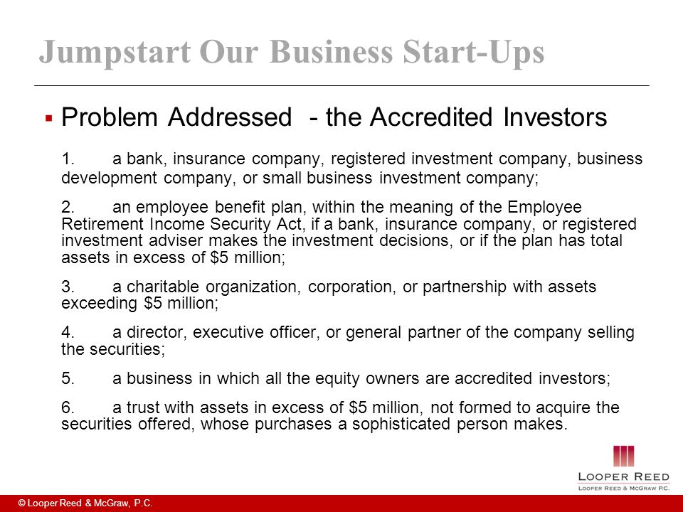© Looper Reed & McGraw, P.C. Jumpstart Our Business Start-Ups  Problem Addressed - the Accredited Investors 1.a bank, insurance company, registered i