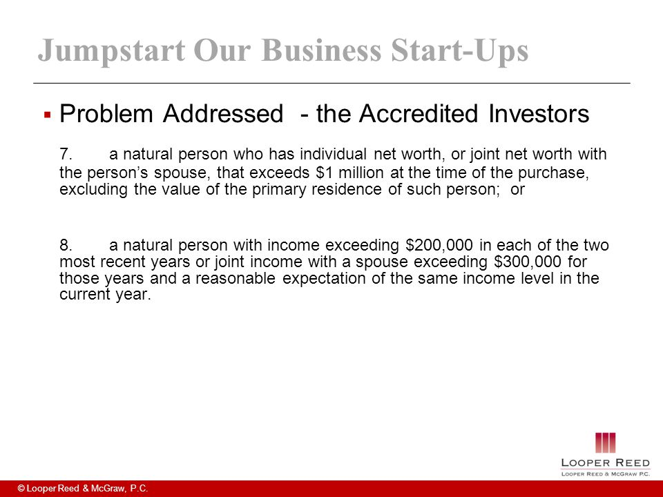 © Looper Reed & McGraw, P.C. Jumpstart Our Business Start-Ups  Problem Addressed - the Accredited Investors 7.a natural person who has individual net