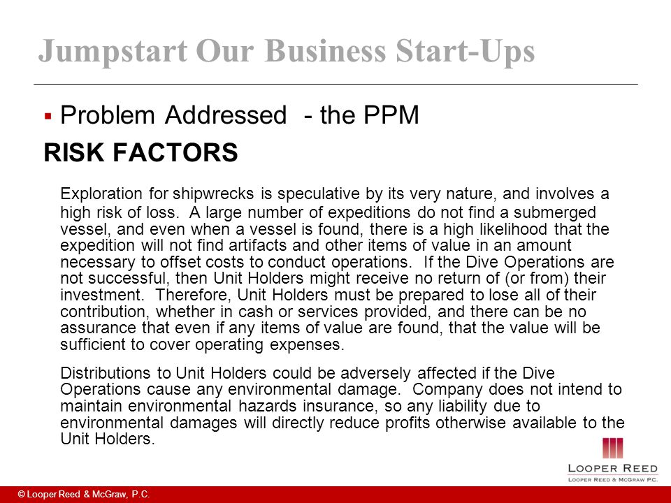 © Looper Reed & McGraw, P.C. Jumpstart Our Business Start-Ups  Problem Addressed - the PPM RISK FACTORS Exploration for shipwrecks is speculative by