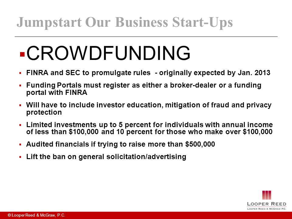 © Looper Reed & McGraw, P.C. Jumpstart Our Business Start-Ups  CROWDFUNDING  FINRA and SEC to promulgate rules - originally expected by Jan. 2013 