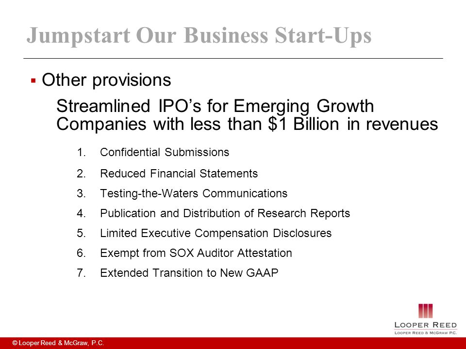 © Looper Reed & McGraw, P.C. Jumpstart Our Business Start-Ups  Other provisions Streamlined IPO's for Emerging Growth Companies with less than $1 Bil
