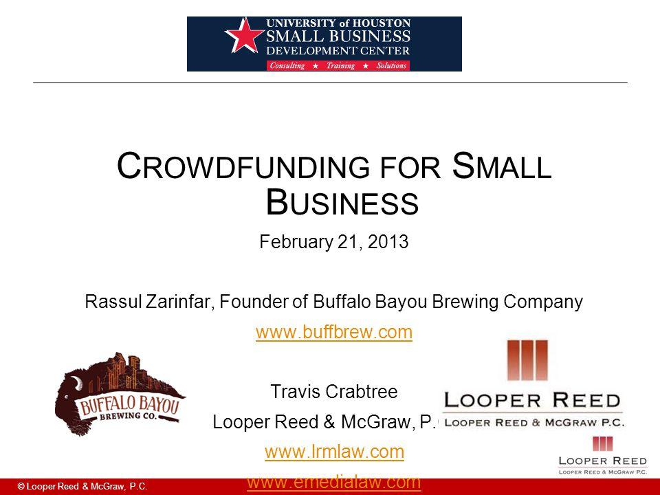 © Looper Reed & McGraw, P.C. C ROWDFUNDING FOR S MALL B USINESS February 21, 2013 Rassul Zarinfar, Founder of Buffalo Bayou Brewing Company www.buffbr
