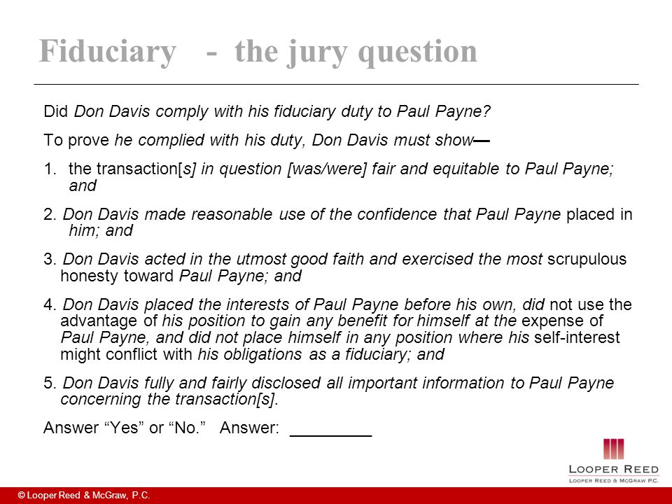 © Looper Reed & McGraw, P.C. Fiduciary- the jury question Did Don Davis comply with his fiduciary duty to Paul Payne? To prove he complied with his du