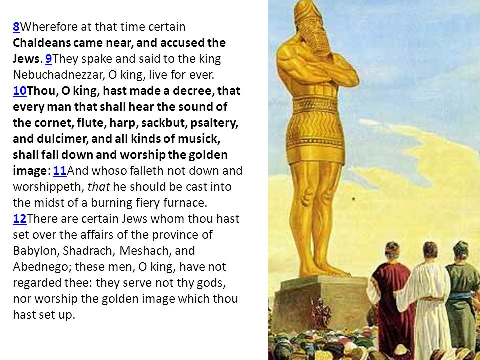 88Wherefore at that time certain Chaldeans came near, and accused the Jews. 9They spake and said to the king Nebuchadnezzar, O king, live for ever. 10