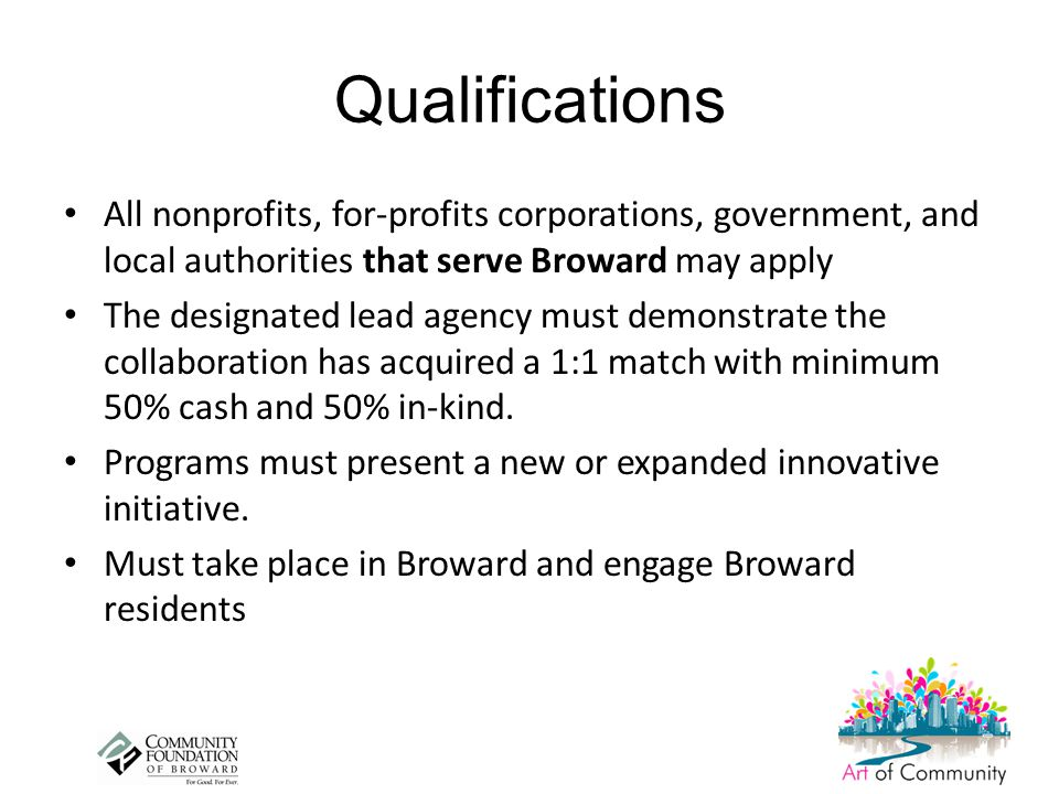 Qualifications All nonprofits, for-profits corporations, government, and local authorities that serve Broward may apply The designated lead agency must demonstrate the collaboration has acquired a 1:1 match with minimum 50% cash and 50% in-kind.