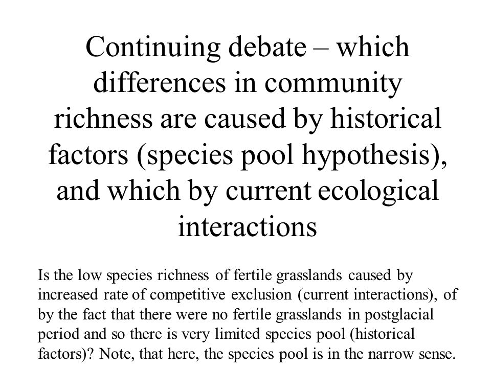 Continuing debate – which differences in community richness are caused by historical factors (species pool hypothesis), and which by current ecological interactions Is the low species richness of fertile grasslands caused by increased rate of competitive exclusion (current interactions), of by the fact that there were no fertile grasslands in postglacial period and so there is very limited species pool (historical factors).