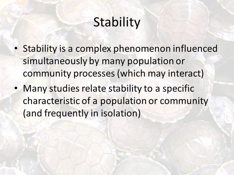 Stability Stability is a complex phenomenon influenced simultaneously by many population or community processes (which may interact) Many studies relate stability to a specific characteristic of a population or community (and frequently in isolation)