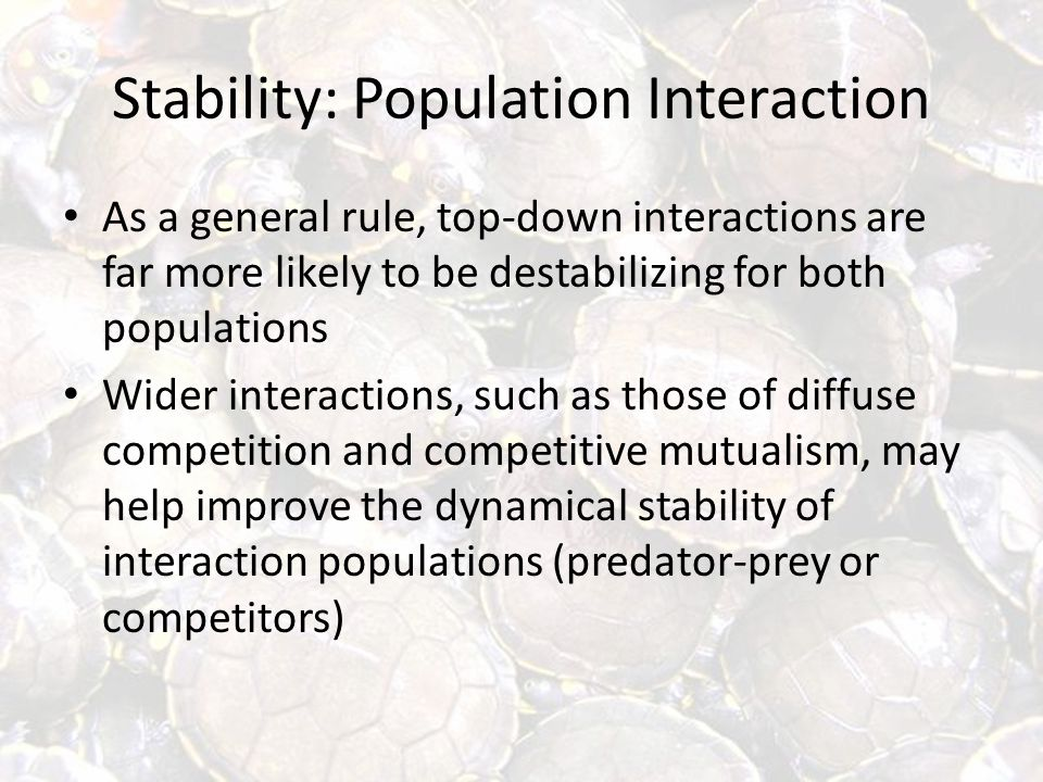 Stability: Population Interaction As a general rule, top-down interactions are far more likely to be destabilizing for both populations Wider interactions, such as those of diffuse competition and competitive mutualism, may help improve the dynamical stability of interaction populations (predator-prey or competitors)