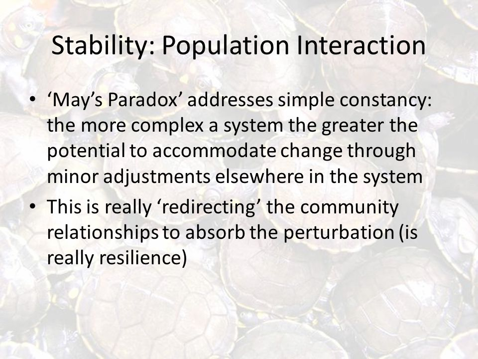 Stability: Population Interaction 'May's Paradox' addresses simple constancy: the more complex a system the greater the potential to accommodate change through minor adjustments elsewhere in the system This is really 'redirecting' the community relationships to absorb the perturbation (is really resilience)