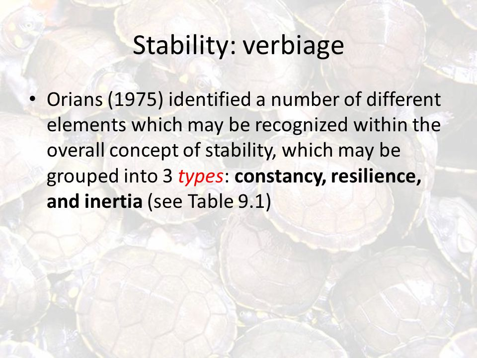 Stability: verbiage Orians (1975) identified a number of different elements which may be recognized within the overall concept of stability, which may be grouped into 3 types: constancy, resilience, and inertia (see Table 9.1)