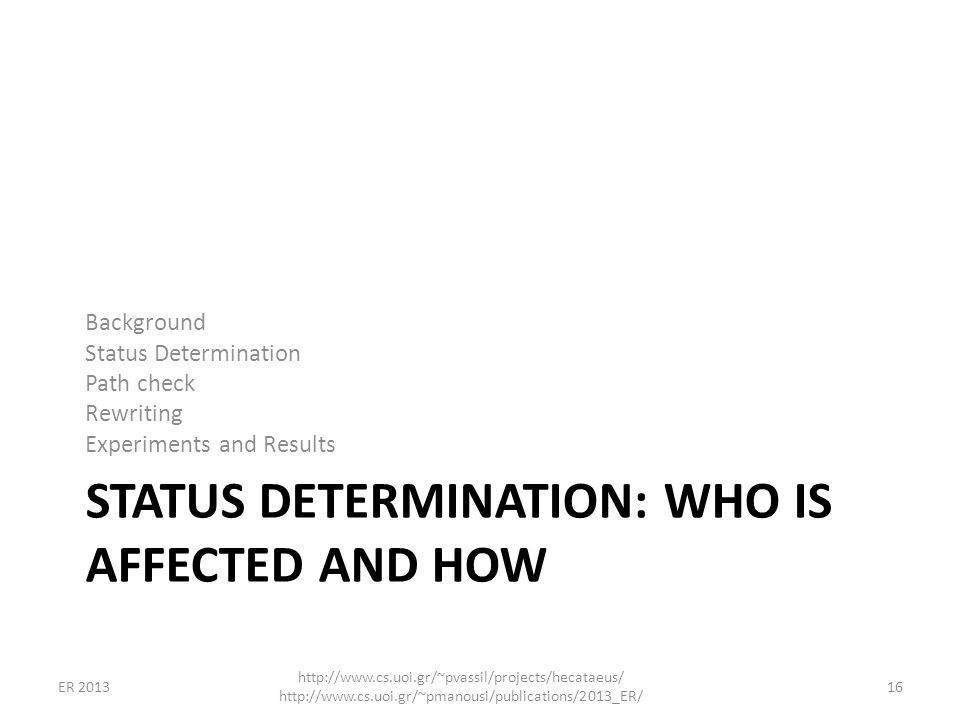 STATUS DETERMINATION: WHO IS AFFECTED AND HOW Background Status Determination Path check Rewriting Experiments and Results 16 http://www.cs.uoi.gr/~pv