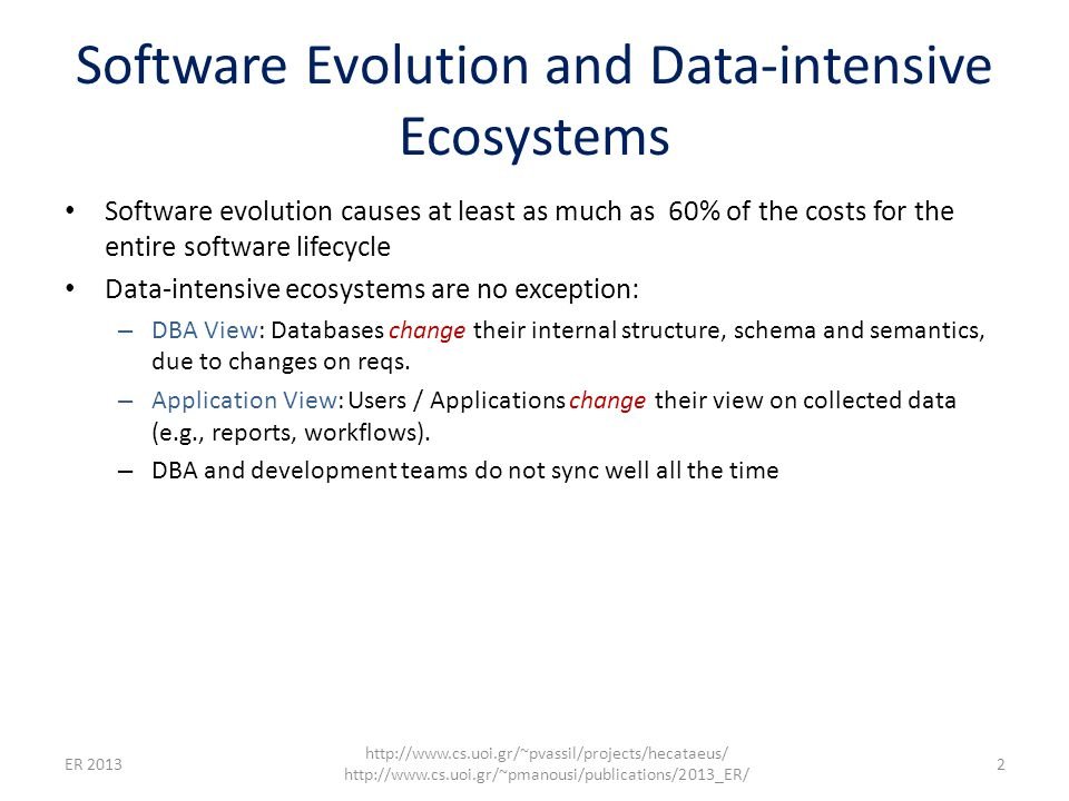 Software Evolution and Data-intensive Ecosystems Software evolution causes at least as much as 60% of the costs for the entire software lifecycle Data-intensive ecosystems are no exception: – DBA View: Databases change their internal structure, schema and semantics, due to changes on reqs.