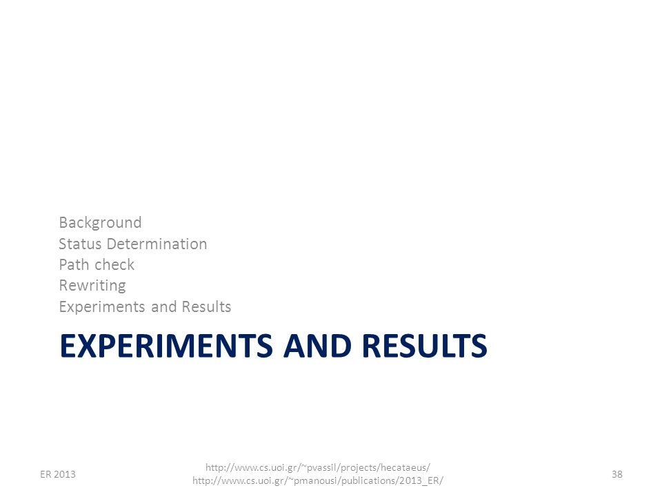 EXPERIMENTS AND RESULTS Background Status Determination Path check Rewriting Experiments and Results 38 http://www.cs.uoi.gr/~pvassil/projects/hecatae