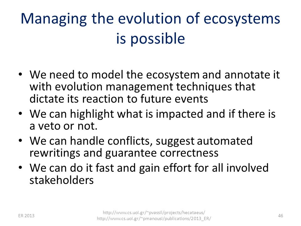 Managing the evolution of ecosystems is possible We need to model the ecosystem and annotate it with evolution management techniques that dictate its