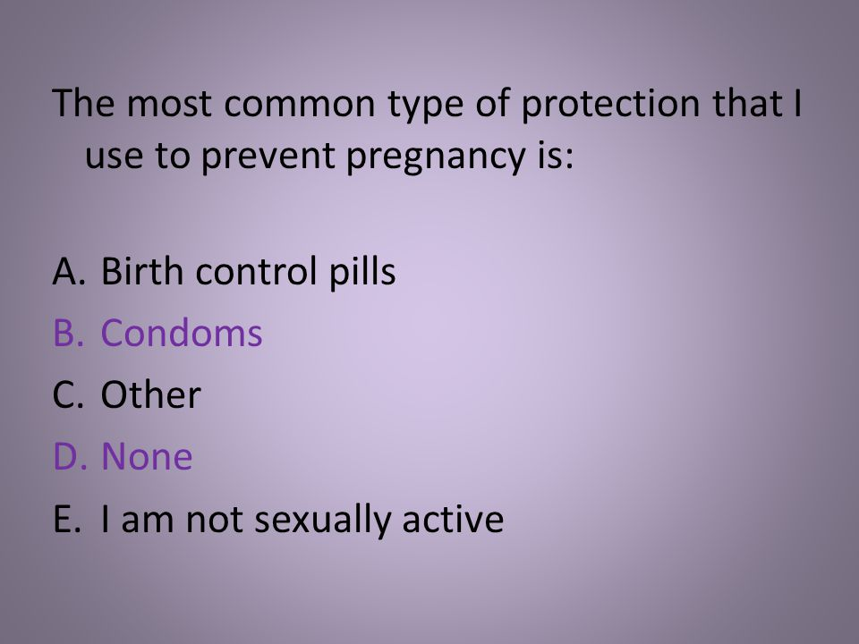 The most common type of protection that I use to prevent pregnancy is: A.Birth control pills B.Condoms C.Other D.None E.I am not sexually active