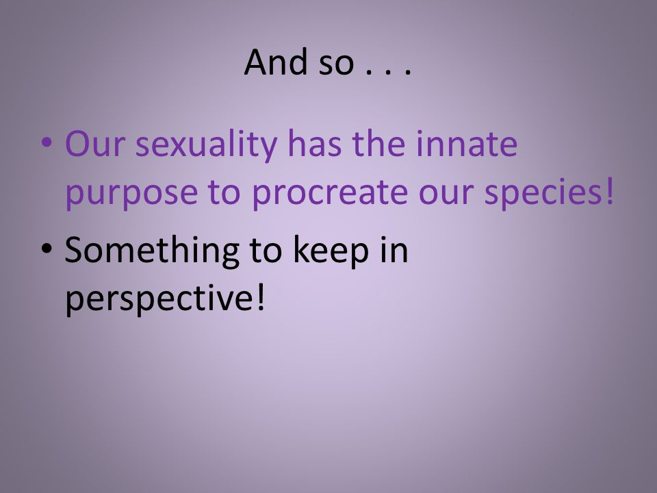 And so... Our sexuality has the innate purpose to procreate our species! Something to keep in perspective!