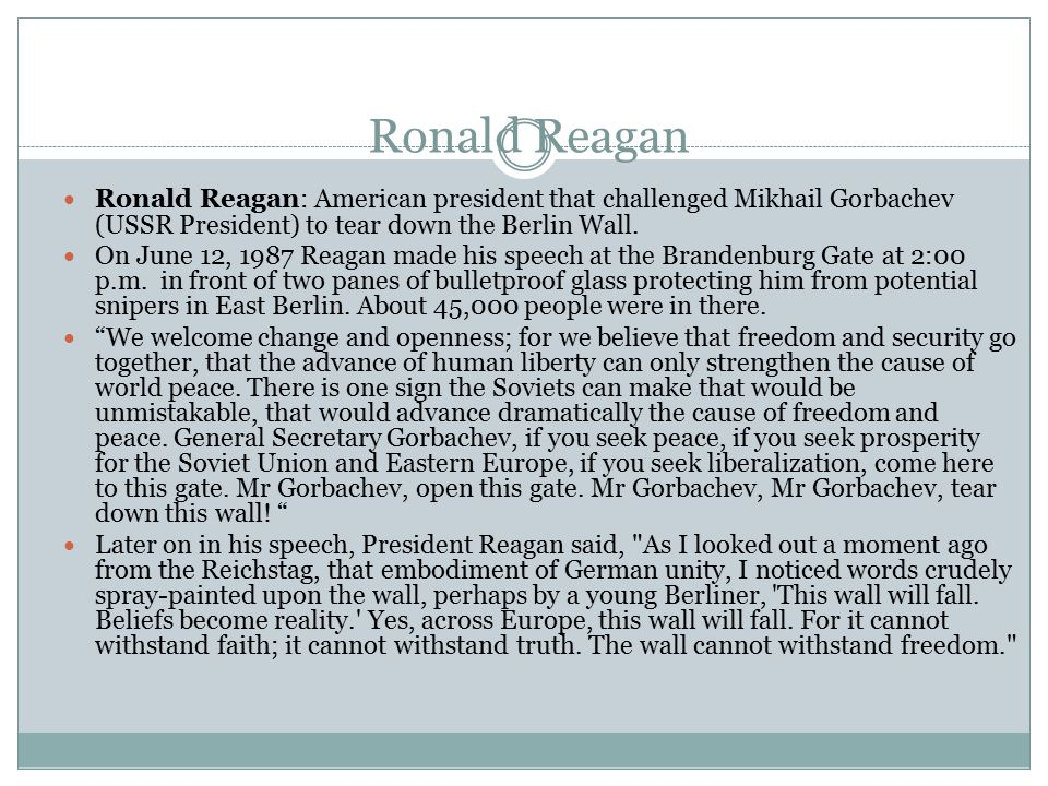 Ronald Reagan Ronald Reagan: American president that challenged Mikhail Gorbachev (USSR President) to tear down the Berlin Wall.