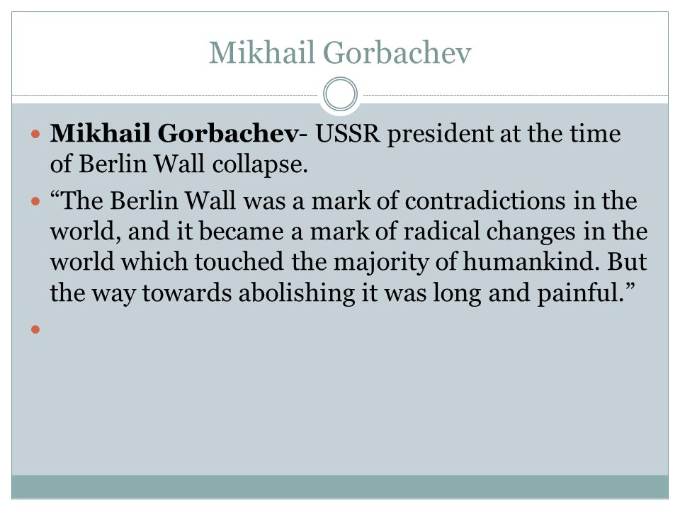 Mikhail Gorbachev Mikhail Gorbachev- USSR president at the time of Berlin Wall collapse.