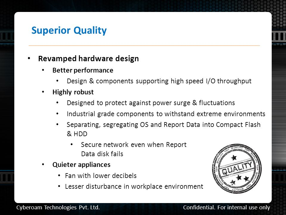Superior Quality Revamped hardware design Better performance Design & components supporting high speed I/O throughput Highly robust Designed to protect against power surge & fluctuations Industrial grade components to withstand extreme environments Separating, segregating OS and Report Data into Compact Flash & HDD Secure network even when Report Data disk fails Quieter appliances Fan with lower decibels Lesser disturbance in workplace environment Confidential.