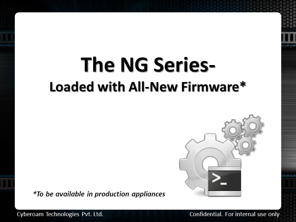 The NG Series- Loaded with All-New Firmware* *To be available in production appliances Confidential.