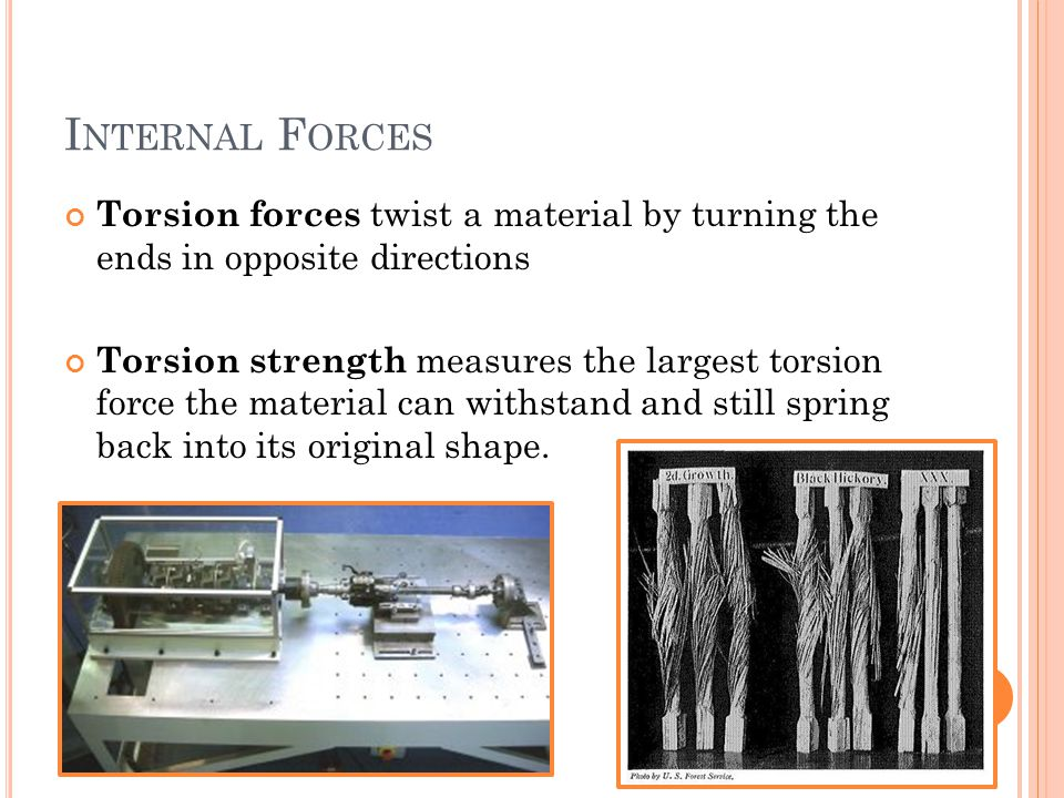 I NTERNAL F ORCES Torsion forces twist a material by turning the ends in opposite directions Torsion strength measures the largest torsion force the material can withstand and still spring back into its original shape.