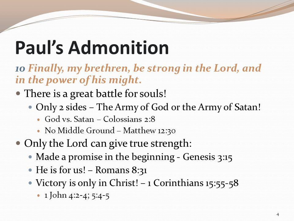 Paul's Admonition 10 Finally, my brethren, be strong in the Lord, and in the power of his might. There is a great battle for souls! Only 2 sides – The