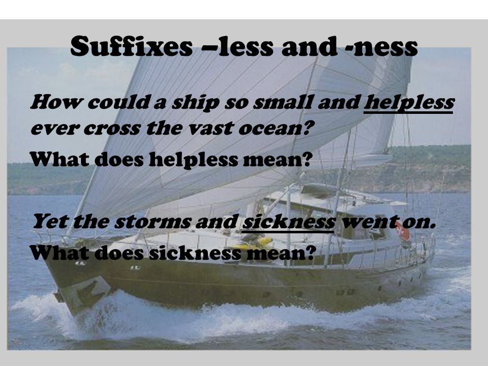 Suffixes –less and -ness How could a ship so small and helpless ever cross the vast ocean.
