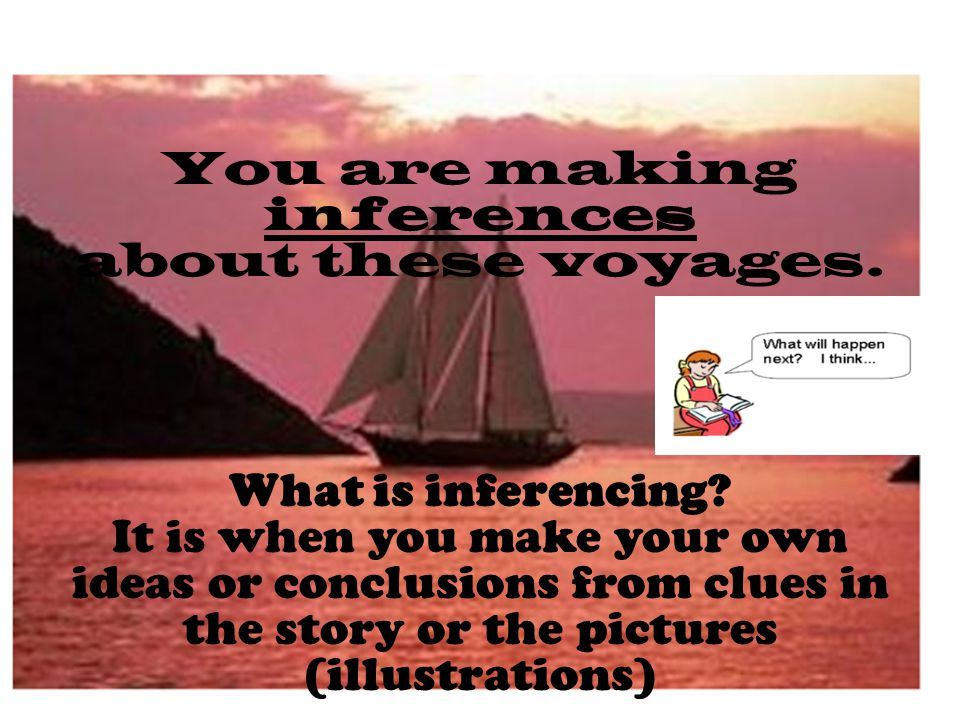 You are making inferences about these voyages. What is inferencing.