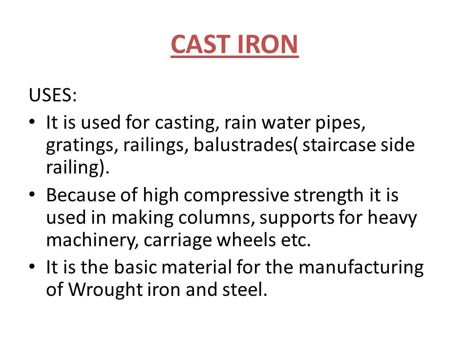 CAST IRON USES: It is used for casting, rain water pipes, gratings, railings, balustrades( staircase side railing).