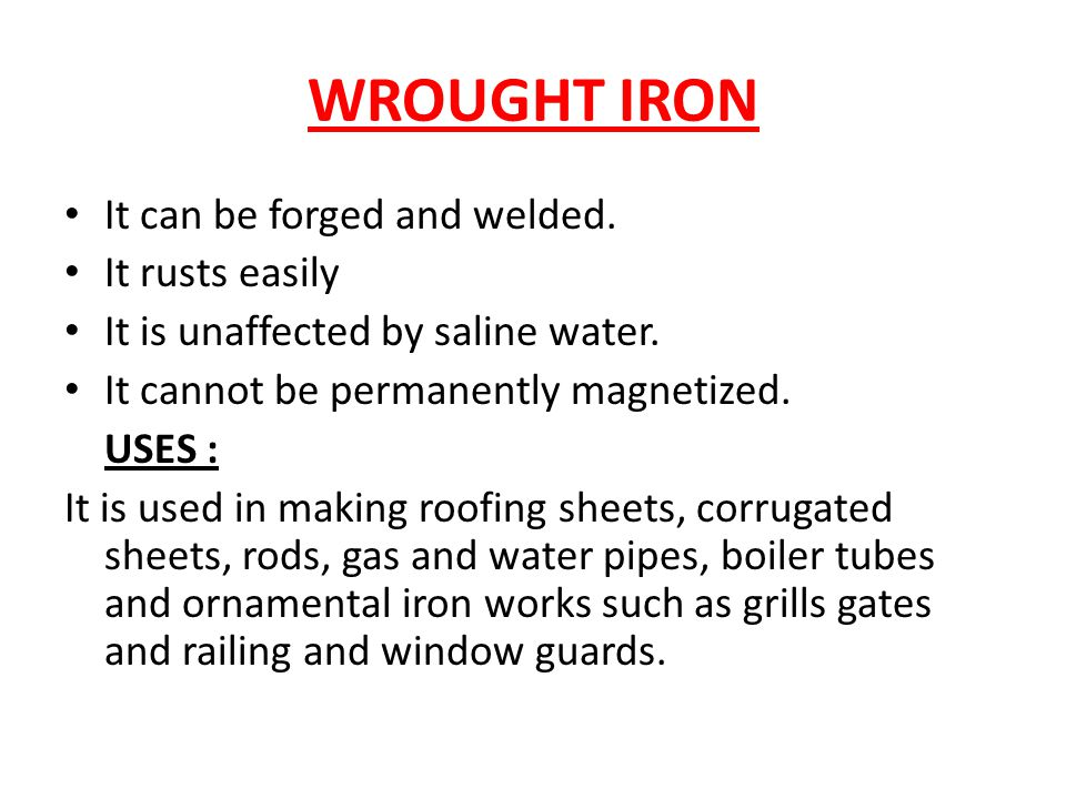 WROUGHT IRON It can be forged and welded. It rusts easily It is unaffected by saline water.
