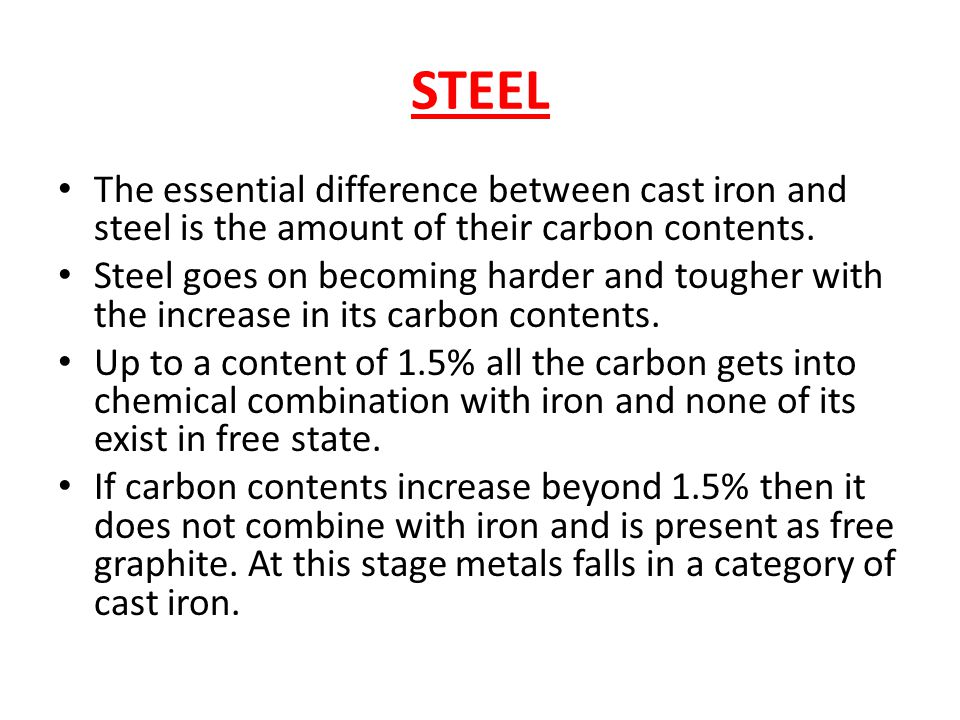 STEEL The essential difference between cast iron and steel is the amount of their carbon contents.