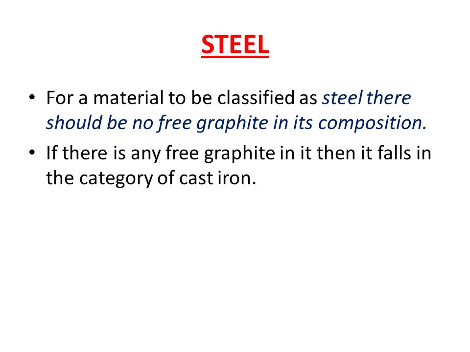 STEEL For a material to be classified as steel there should be no free graphite in its composition.