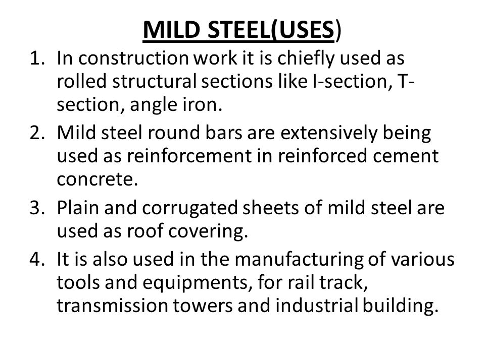 MILD STEEL(USES) 1.In construction work it is chiefly used as rolled structural sections like I-section, T- section, angle iron.