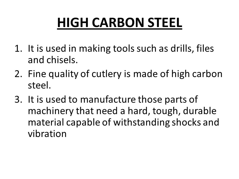 HIGH CARBON STEEL 1.It is used in making tools such as drills, files and chisels.