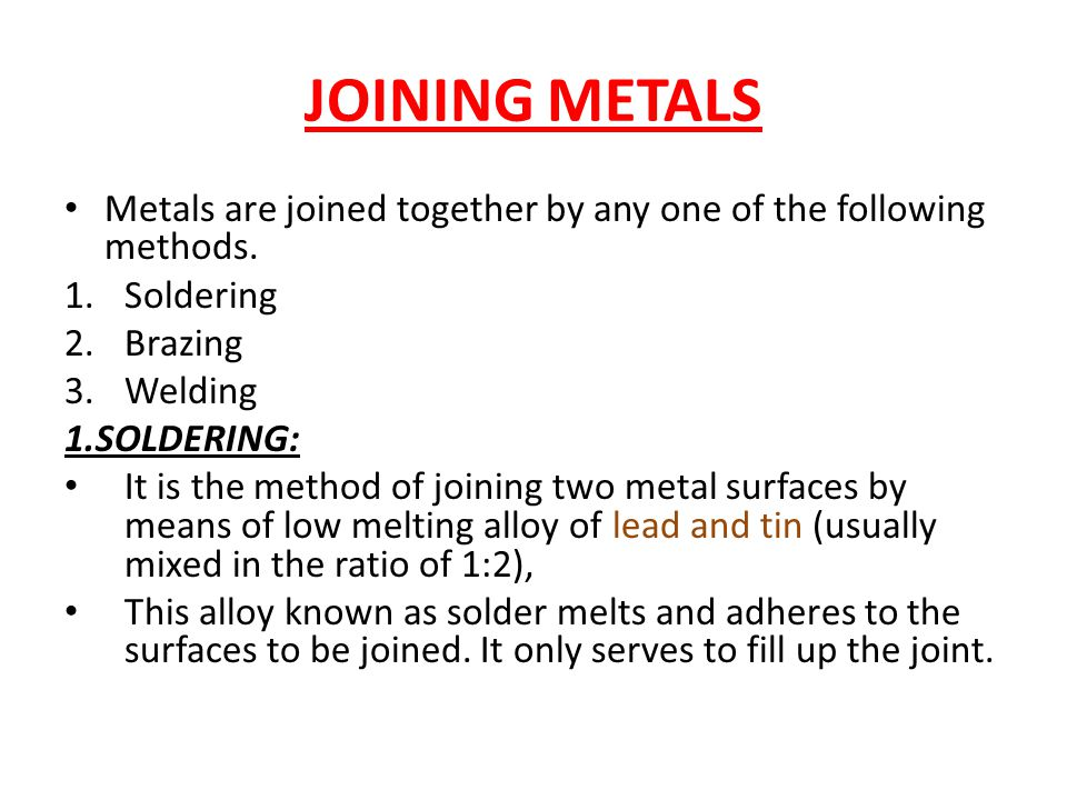 JOINING METALS Metals are joined together by any one of the following methods.