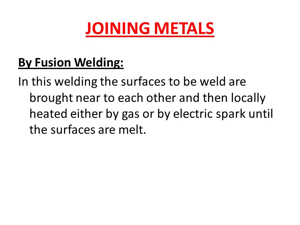 JOINING METALS By Fusion Welding: In this welding the surfaces to be weld are brought near to each other and then locally heated either by gas or by electric spark until the surfaces are melt.