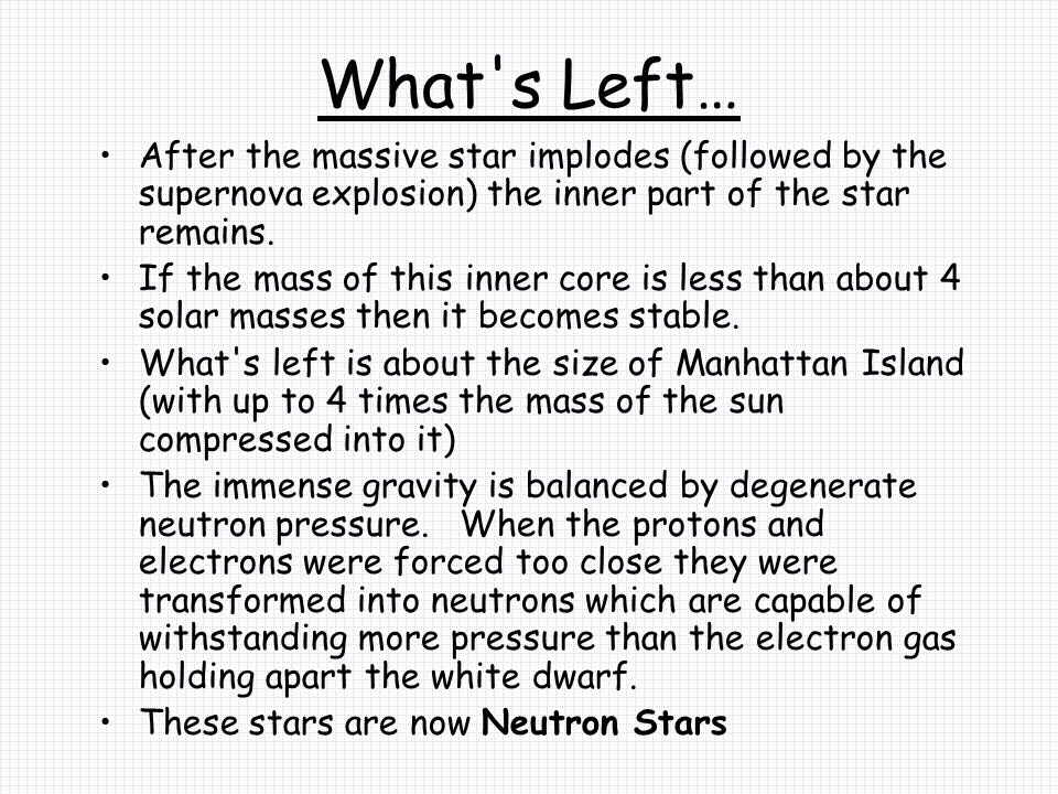 What s Left… After the massive star implodes (followed by the supernova explosion) the inner part of the star remains.