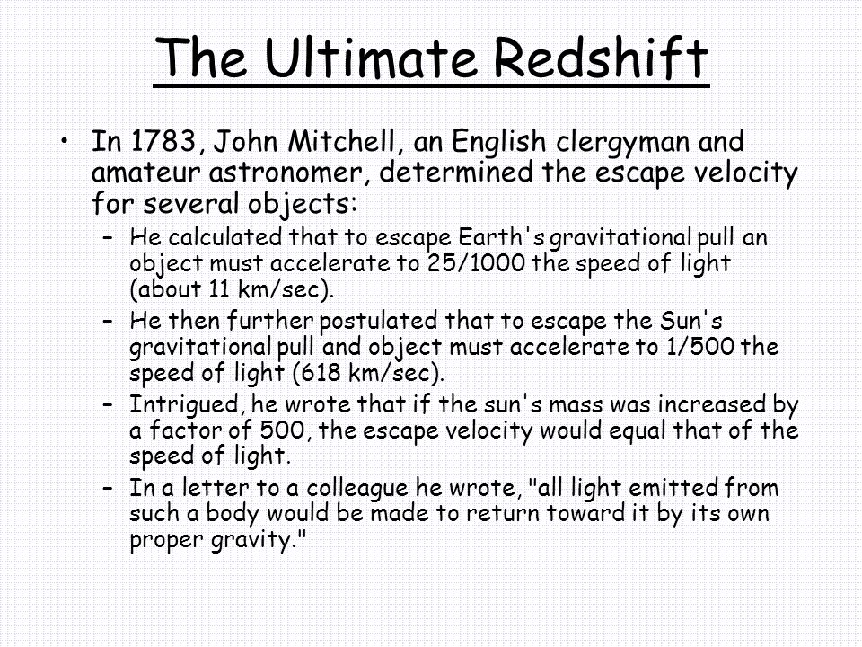The Ultimate Redshift In 1783, John Mitchell, an English clergyman and amateur astronomer, determined the escape velocity for several objects: –He calculated that to escape Earth s gravitational pull an object must accelerate to 25/1000 the speed of light (about 11 km/sec).