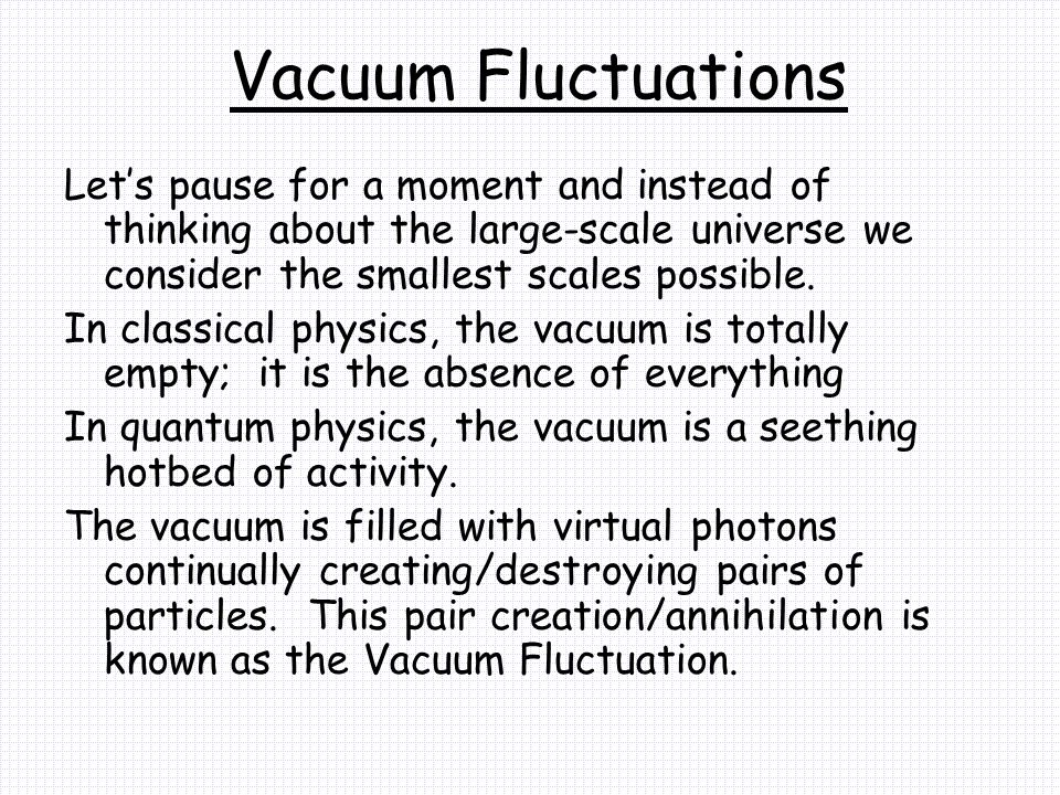 Vacuum Fluctuations Let's pause for a moment and instead of thinking about the large-scale universe we consider the smallest scales possible.