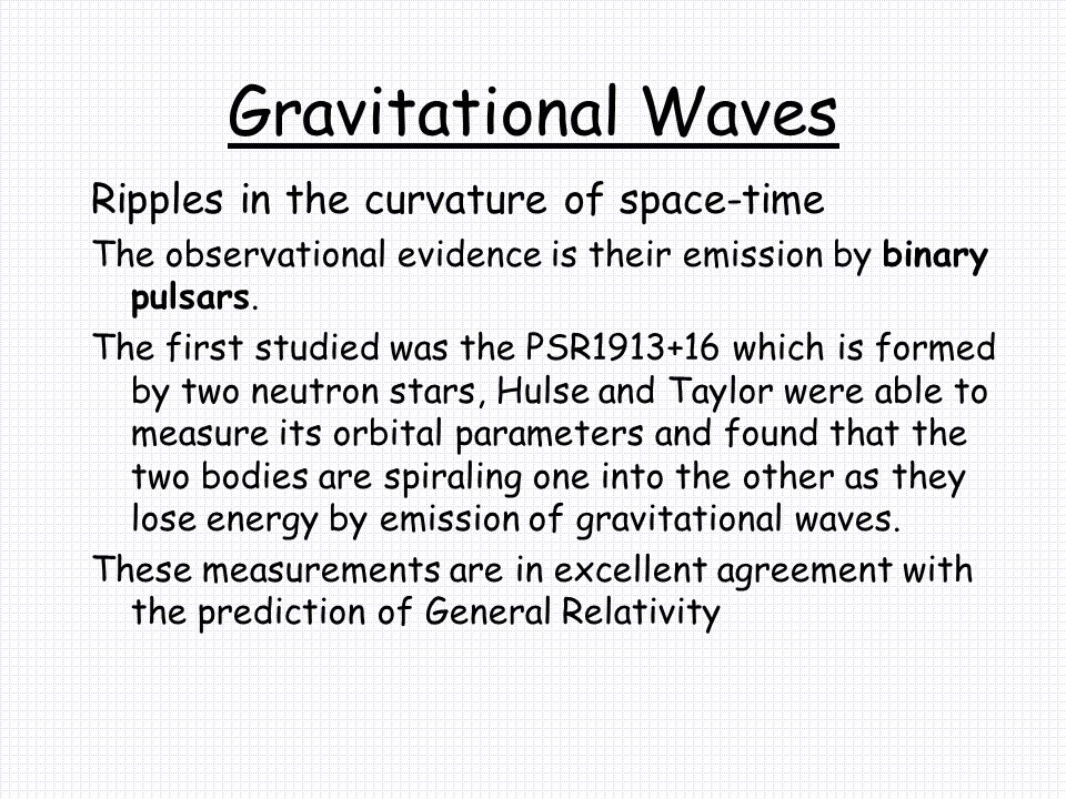 Gravitational Waves Ripples in the curvature of space-time The observational evidence is their emission by binary pulsars.