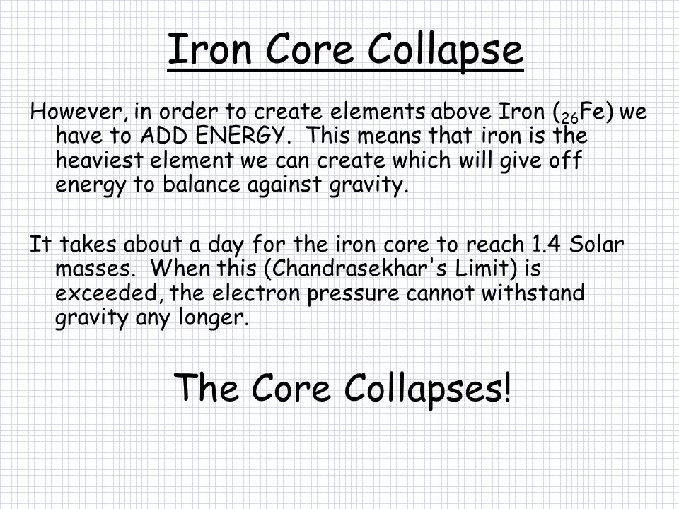 Iron Core Collapse However, in order to create elements above Iron ( 26 Fe) we have to ADD ENERGY.
