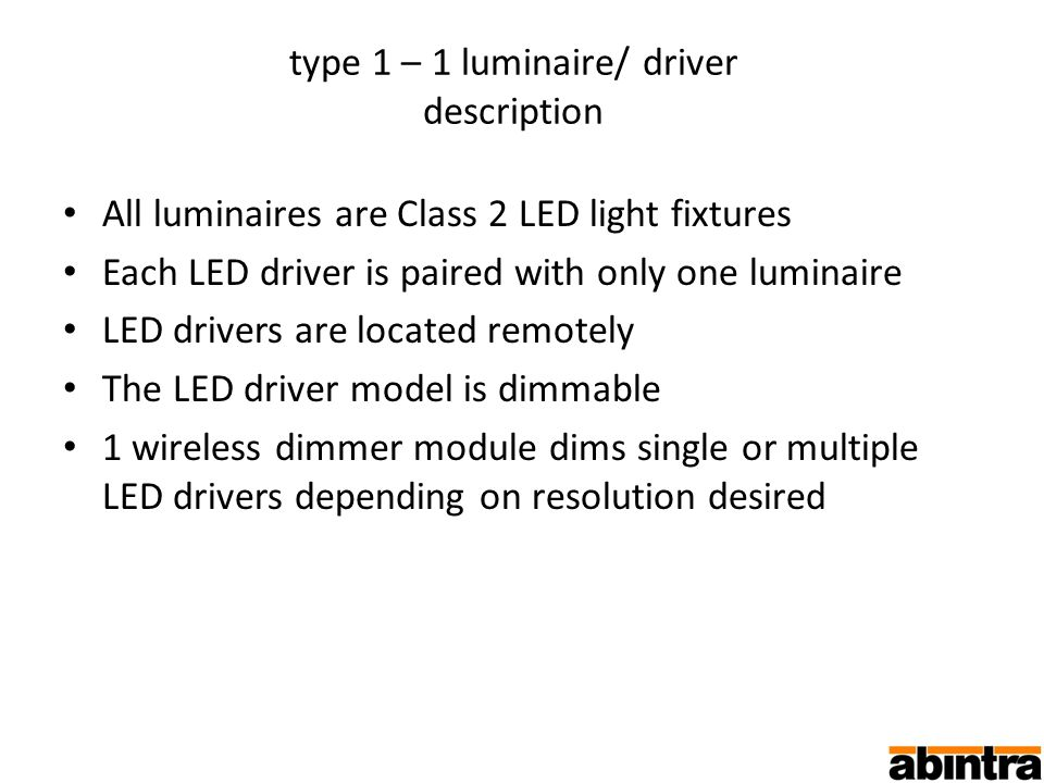 type 1 – 1 luminaire/ driver description All luminaires are Class 2 LED light fixtures Each LED driver is paired with only one luminaire LED drivers are located remotely The LED driver model is dimmable 1 wireless dimmer module dims single or multiple LED drivers depending on resolution desired