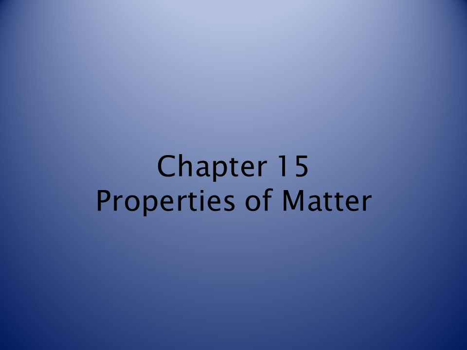 Chapter 15 Properties of Matter
