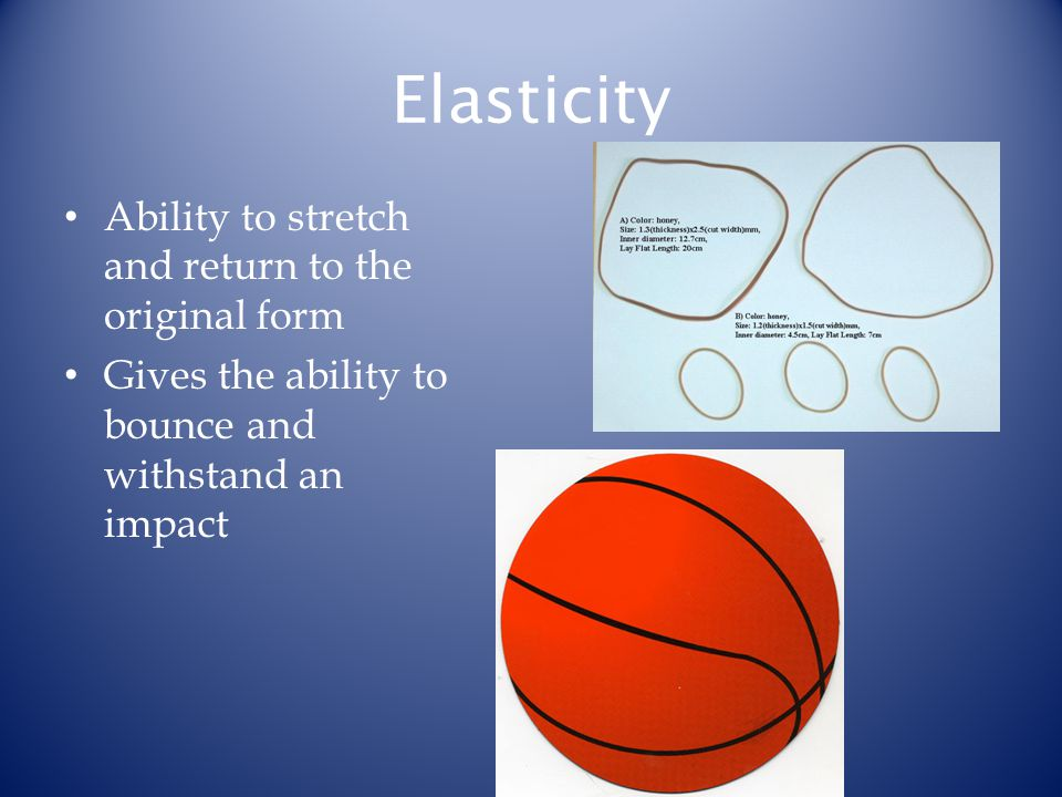 Elasticity Ability to stretch and return to the original form Gives the ability to bounce and withstand an impact