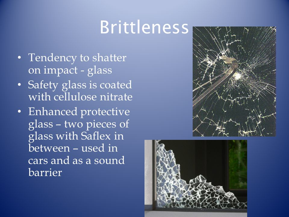 Brittleness Tendency to shatter on impact - glass Safety glass is coated with cellulose nitrate Enhanced protective glass – two pieces of glass with S