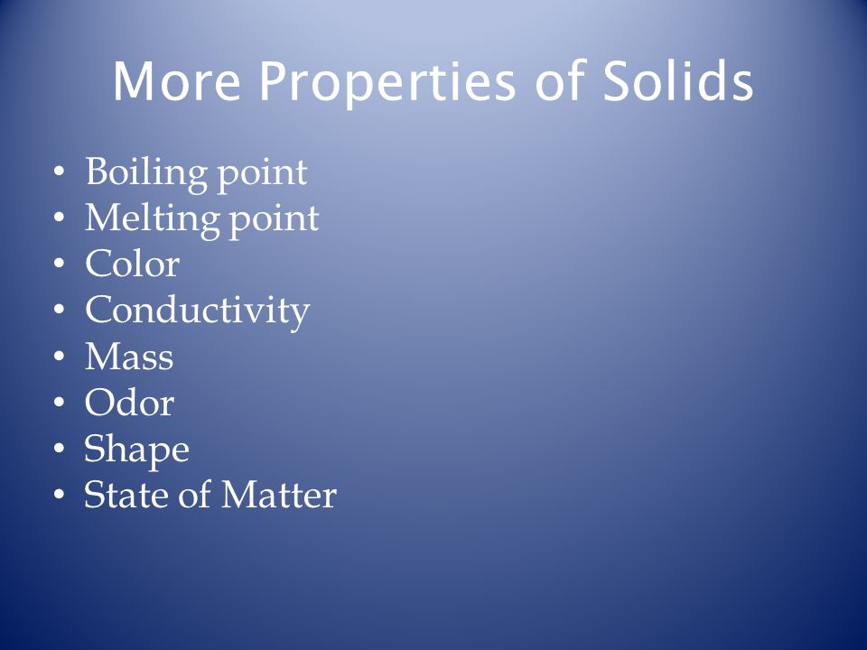 More Properties of Solids Boiling point Melting point Color Conductivity Mass Odor Shape State of Matter