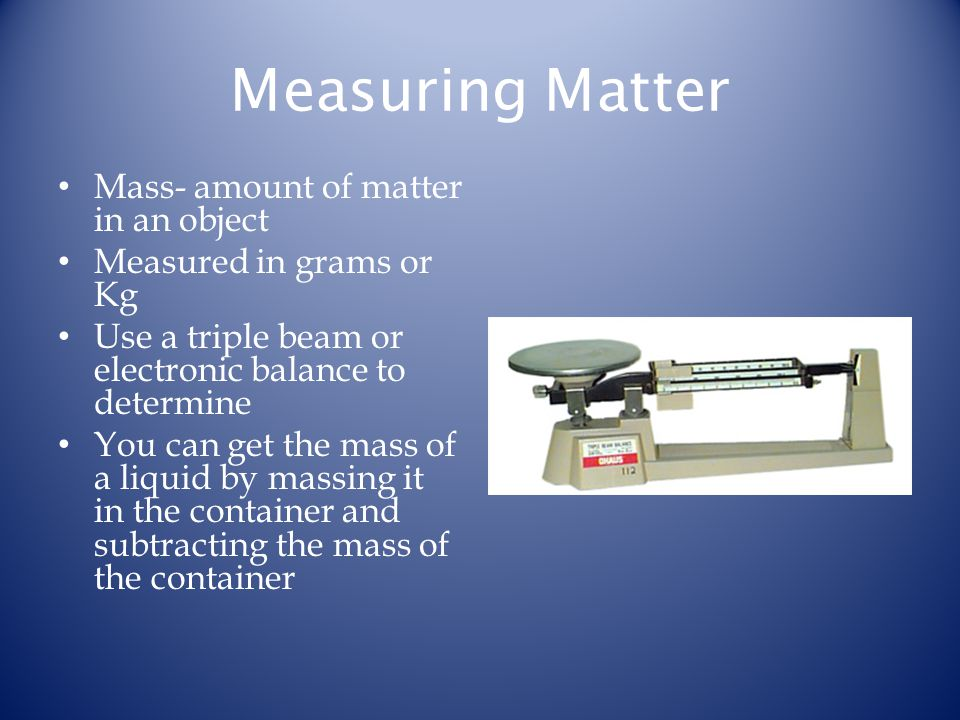 Measuring Matter Mass- amount of matter in an object Measured in grams or Kg Use a triple beam or electronic balance to determine You can get the mass of a liquid by massing it in the container and subtracting the mass of the container
